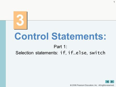  2006 Pearson Education, Inc. All rights reserved. 1 3 3 Control Statements: Part 1: Selection statements: if, if…else, switch.