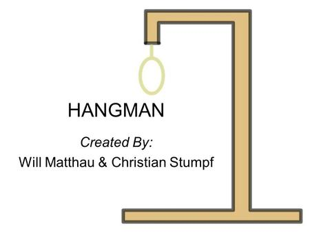 HANGMAN Created By: Will Matthau & Christian Stumpf.