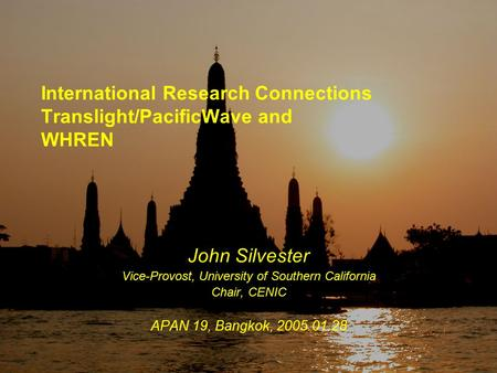 APAN19-TLPW&WHREN, 2005.01.28 International Research Connections Translight/PacificWave and WHREN John Silvester Vice-Provost, University of Southern California.