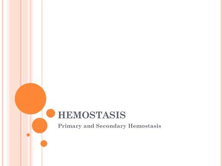 HEMOSTASIS Primary and Secondary Hemostasis. HEMOSTASIS Hemostasis The process by which the body stops bleeding upon injury and maintains blood in the.