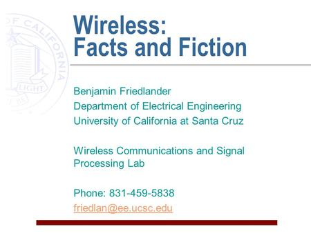 Wireless: Facts and Fiction Benjamin Friedlander Department of Electrical Engineering University of California at Santa Cruz Wireless Communications and.