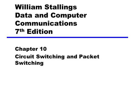 William Stallings Data and Computer Communications 7 th Edition Chapter 10 Circuit Switching and Packet Switching.