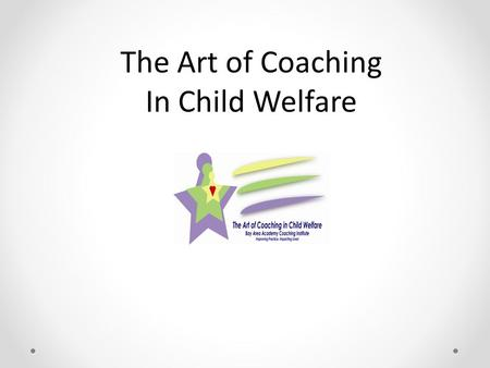 The Art of Coaching In Child Welfare. Welcome & Introductions.