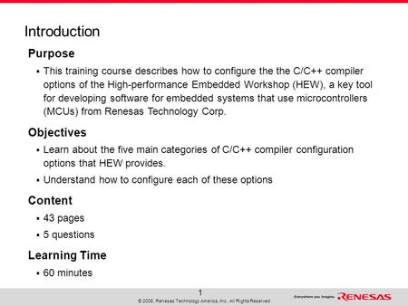 © 2008, Renesas Technology America, Inc., All Rights Reserved 1 Purpose  This training course describes how to configure the the C/C++ compiler options.