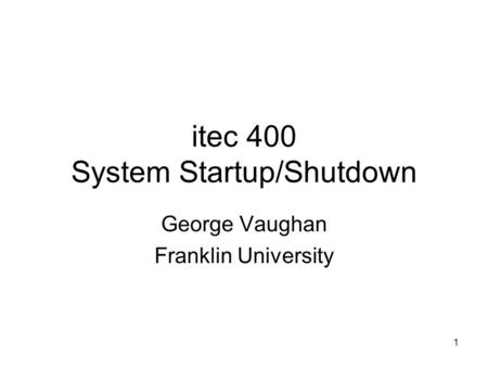 1 itec 400 System Startup/Shutdown George Vaughan Franklin University.