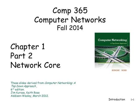 Introduction 1-1 Chapter 1 Part 2 Network Core These slides derived from Computer Networking: A Top Down Approach, 6 th edition. Jim Kurose, Keith Ross.