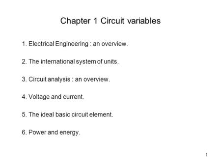 1 Chapter 1 Circuit variables 1. Electrical Engineering : an overview. 2. The international system of units. 3. Circuit analysis : an overview. 4. Voltage.