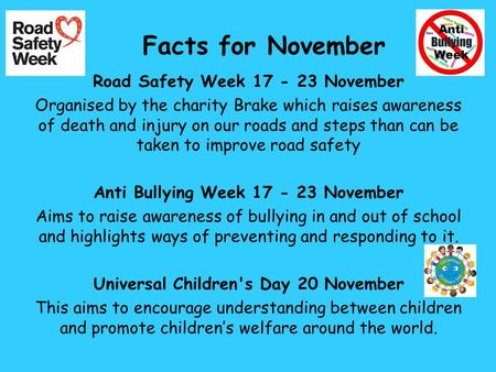 Facts for November Road Safety Week 17 - 23 November Organised by the charity Brake which raises awareness of death and injury on our roads and steps than.
