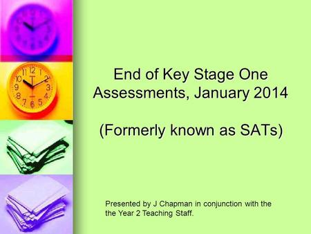 End of Key Stage One Assessments, January 2014 (Formerly known as SATs) Presented by J Chapman in conjunction with the the Year 2 Teaching Staff.