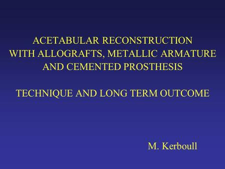 ACETABULAR RECONSTRUCTION WITH ALLOGRAFTS, METALLIC ARMATURE AND CEMENTED PROSTHESIS TECHNIQUE AND LONG TERM OUTCOME M. Kerboull.