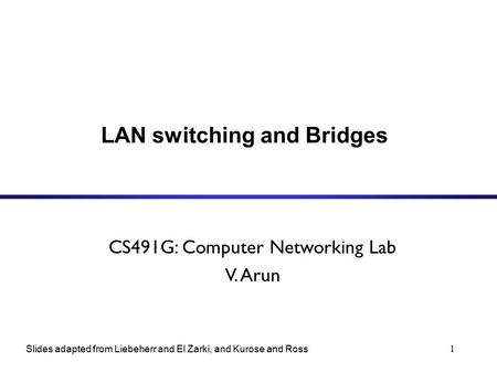 1 LAN switching and Bridges CS491G: Computer Networking Lab V. Arun Slides adapted from Liebeherr and El Zarki, and Kurose and Ross.
