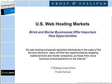 © Copyright 2002 Frost & Sullivan. All Rights Reserved. U.S. Web Hosting Markets Brick and Mortar Businesses Offer Important New Opportunities As web.
