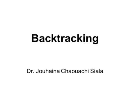 Backtracking Dr. Jouhaina Chaouachi Siala. Backtracking Backtracking is used to solve problems in which a sequence of objects is selected from a specified.