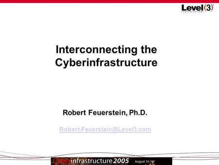 1 Interconnecting the Cyberinfrastructure Robert Feuerstein, Ph.D.