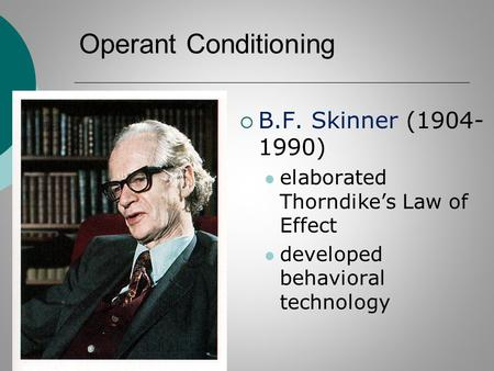 Operant Conditioning  B.F. Skinner (1904- 1990) elaborated Thorndike's Law of Effect developed behavioral technology.