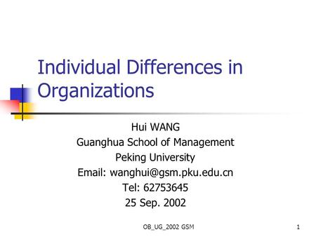 OB_UG_2002 GSM1 Individual Differences in Organizations Hui WANG Guanghua School of Management Peking University   Tel: 62753645.