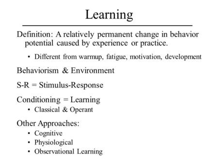 Learning Definition: A relatively permanent change in behavior potential caused by experience or practice. Different from warmup, fatigue, motivation,