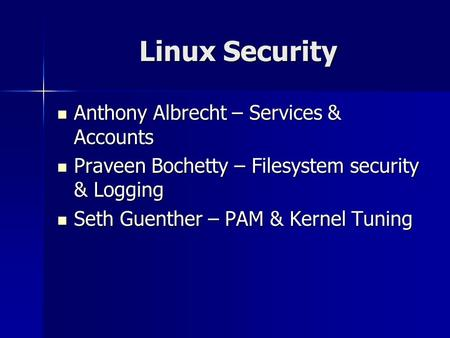 Linux Security Anthony Albrecht – Services & Accounts Anthony Albrecht – Services & Accounts Praveen Bochetty – Filesystem security & Logging Praveen Bochetty.