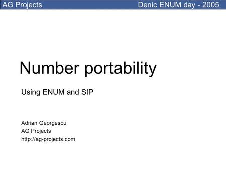 AG ProjectsDenic ENUM day - 2005 Number portability Using ENUM and SIP Adrian Georgescu AG Projects