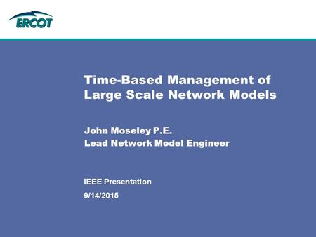 9/14/2015 IEEE Presentation Time-Based Management of Large Scale Network Models John Moseley P.E. Lead Network Model Engineer.