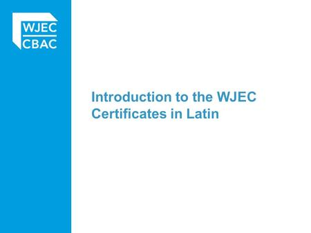 Introduction to the WJEC Certificates in Latin. Why WJEC Certificates? Modelled on English and English Literature: Two qualifications Two grades Two sets.