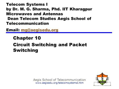 Aegis School of Telecommunication www.aegisedu.org/telecomsystemsI.htm Chapter 10 Circuit Switching and Packet Switching Telecom Systems I by Dr. M. G.