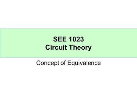 SEE 1023 Circuit Theory Concept of Equivalence. Circuit A and circuit B are equivalent if they have the same I-V characteristics at their terminals. Circuit.