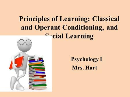 Principles of Learning: Classical and Operant Conditioning, and Social Learning Psychology I Mrs. Hart.