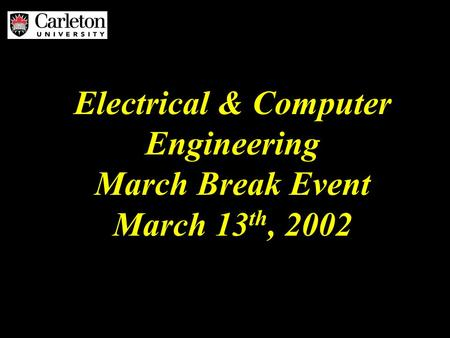 Electrical & Computer Engineering March Break Event March 13 th, 2002.