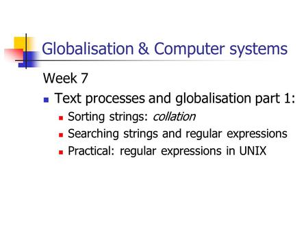 Globalisation & Computer systems Week 7 Text processes and globalisation part 1: Sorting strings: collation Searching strings and regular expressions Practical: