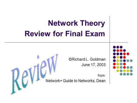 Network Theory Review for Final Exam ©Richard L. Goldman June 17, 2003 from: Network+ Guide to Networks, Dean.