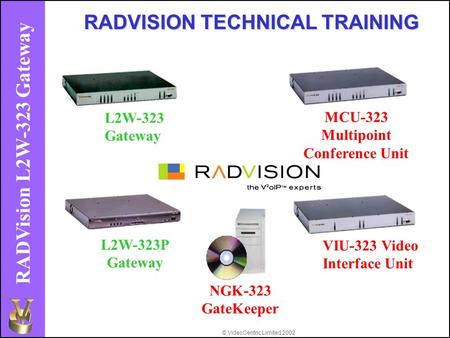 © VideoCentric Limited 2002 RADVision L2W-323 Gateway L2W-323 Gateway MCU-323 Multipoint Conference Unit L2W-323P Gateway VIU-323 Video Interface Unit.