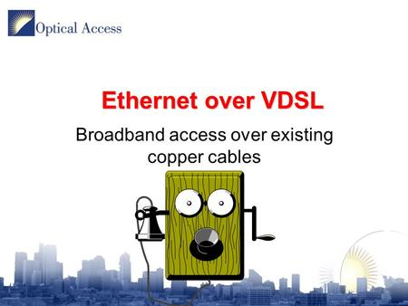 Ethernet over VDSL Broadband access over existing copper cables.