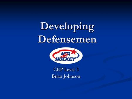 Developing Defensemen CEP Level 3 Brian Johnson. Developing Defensemen Skating Skating Puck Handling Puck Handling Partner Support Partner Support 1 on.