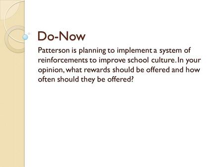 Do-Now Patterson is planning to implement a system of reinforcements to improve school culture. In your opinion, what rewards should be offered and how.