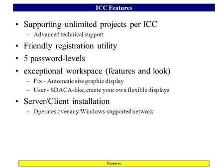 ICC Features Features Supporting unlimited projects per ICC –Advanced technical support Friendly registration utility 5 password-levels exceptional workspace.