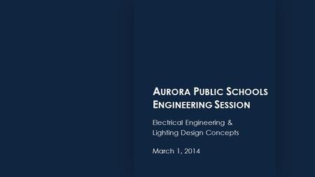 A URORA P UBLIC S CHOOLS E NGINEERING S ESSION Electrical Engineering & Lighting Design Concepts March 1, 2014.