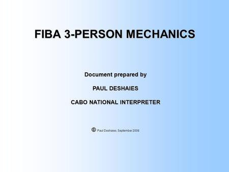 FIBA 3-PERSON MECHANICS Document prepared by PAUL DESHAIES CABO NATIONAL INTERPRETER © © Paul Deshaies, September 2008.
