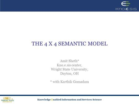 Knowledge Enabled Information and Services Science THE 4 X 4 SEMANTIC MODEL Amit Sheth* Kno.e.sis center, Wright State University, Dayton, OH * with Karthik.