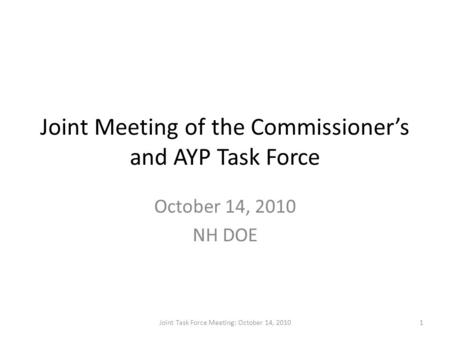 Joint Meeting of the Commissioner's and AYP Task Force October 14, 2010 NH DOE 1Joint Task Force Meeting: October 14, 2010.