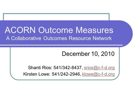 ACORN Outcome Measures A Collaborative Outcomes Resource Network December 10, 2010 Shanti Rios: 541/342-8437, Kirsten Lowe: