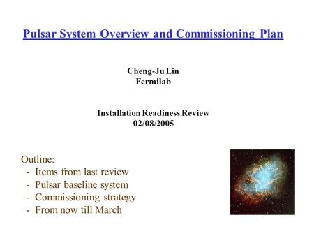Pulsar System Overview and Commissioning Plan Cheng-Ju Lin Fermilab Installation Readiness Review 02/08/2005 Outline: - Items from last review - Pulsar.
