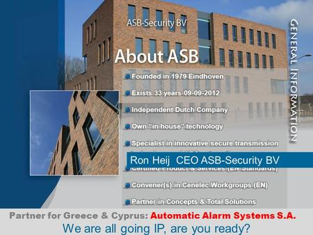 We are all going IP, are you ready? Ron Heij CEO ASB-Security BV Partner for Greece & Cyprus: Automatic Alarm Systems S.A.