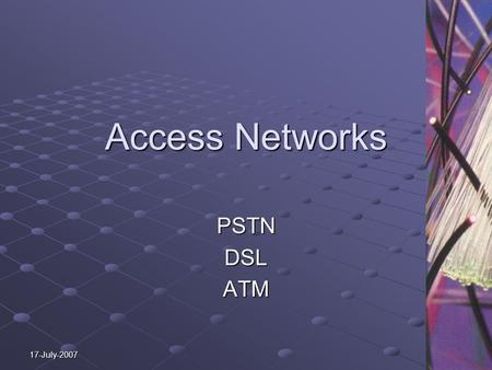 17-July-2007 Access Networks PSTNDSLATM. PSTN Public Switched Telephone Network PSTN technical standards created by the ITU- T (formerly CCITT), and uses.