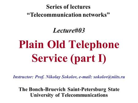 "Lecture#03 Plain Old Telephone Service (part I) The Bonch-Bruevich Saint-Petersburg State University of Telecommunications Series of lectures ""Telecommunication."