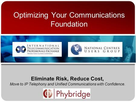 Optimizing Your Communications Foundation Eliminate Risk, Reduce Cost, Move to IP Telephony and Unified Communications with Confidence.