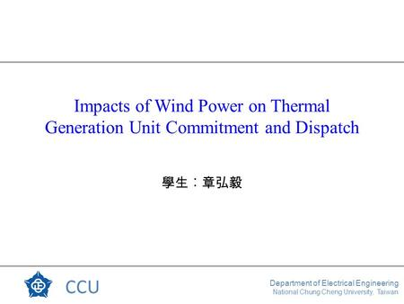 CCU Department of Electrical Engineering National Chung Cheng University, Taiwan Impacts of Wind Power on Thermal Generation Unit Commitment and Dispatch.