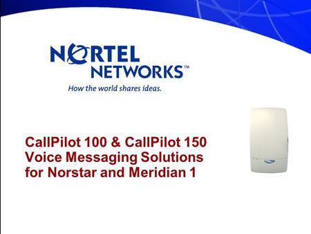 CallPilot 100 & CallPilot 150 Voice Messaging Solutions for Norstar and Meridian 1.