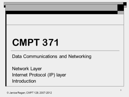 © Janice Regan, CMPT 128, 2007-2012 0 CMPT 371 Data Communications and Networking Network Layer Internet Protocol (IP) layer Introduction.