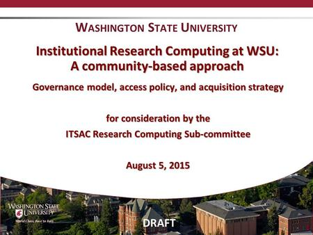 DRAFT 1 Institutional Research Computing at WSU: A community-based approach Governance model, access policy, and acquisition strategy for consideration.